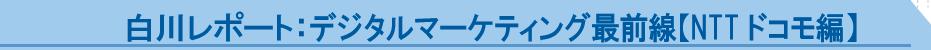 デジタルマーケティング最前線【NTTドコモ編】