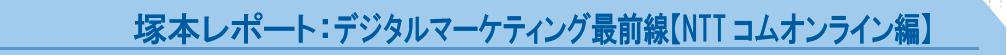 塚本レポート:デジタルマーケティング最前線【NTT コムオンライン編】